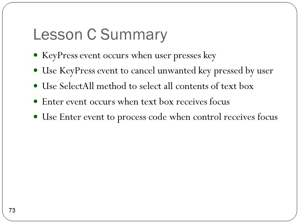 Lesson C Summary 73 KeyPress event occurs when user presses key Use KeyPress event to cancel unwanted key pressed by user Use SelectAll method to sele