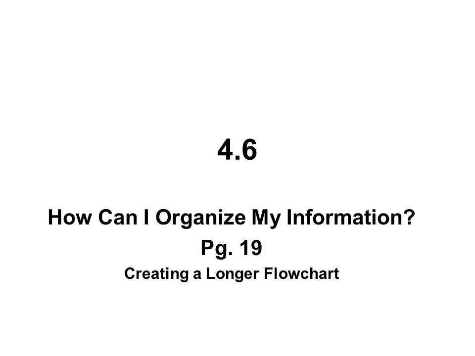 4.6 How Can I Organize My Information? Pg. 19 Creating a Longer Flowchart