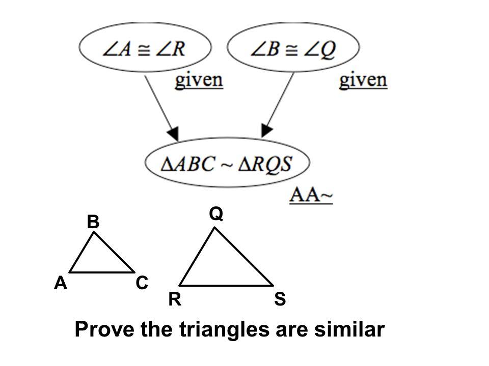 A R B Q C S Prove the triangles are similar