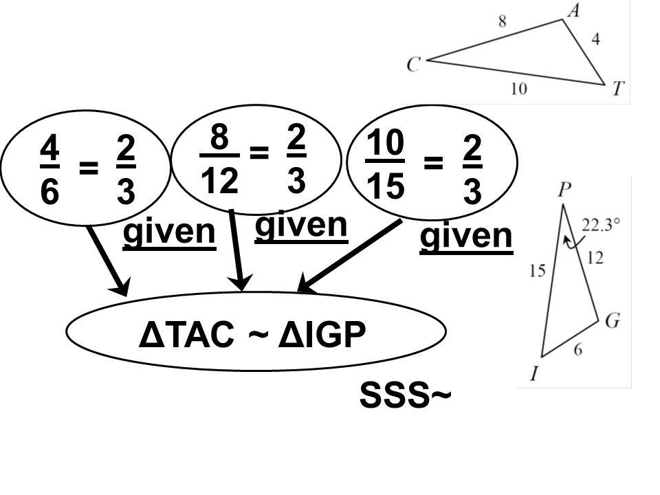 4646 = 2323 8 12 = 2323 = 2323 10 15 ΔTAC ~ ΔIGP SSS~ given