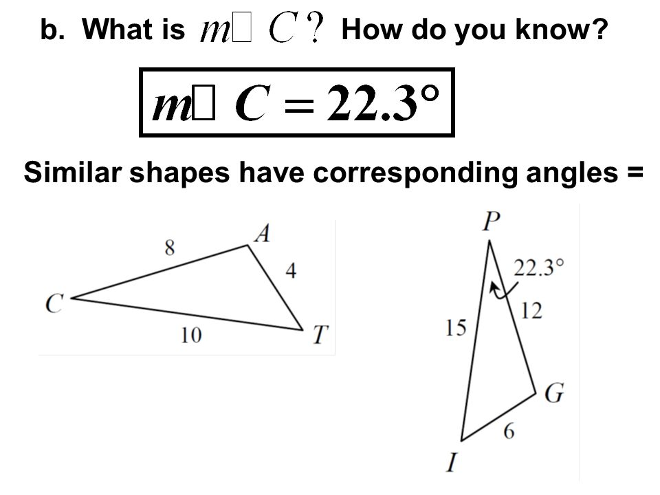 b. What is How do you know? Similar shapes have corresponding angles =