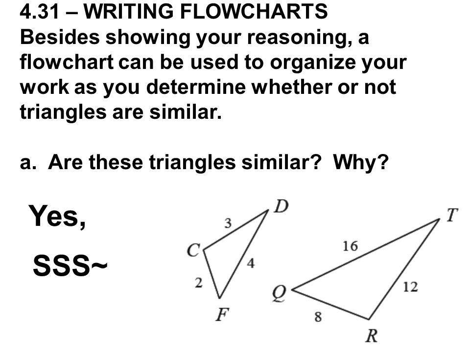 4.31 – WRITING FLOWCHARTS Besides showing your reasoning, a flowchart can be used to organize your work as you determine whether or not triangles are similar.