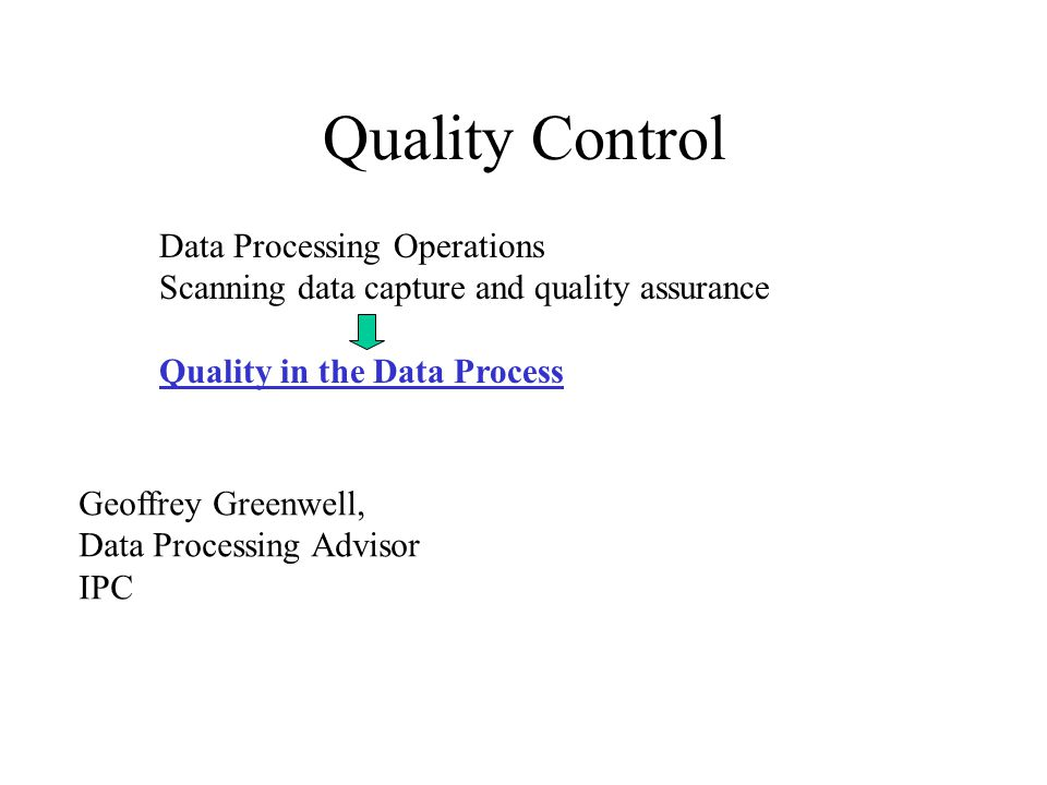 Quality Control Data Processing Operations Scanning data capture and quality assurance Quality in the Data Process Geoffrey Greenwell, Data Processing Advisor IPC