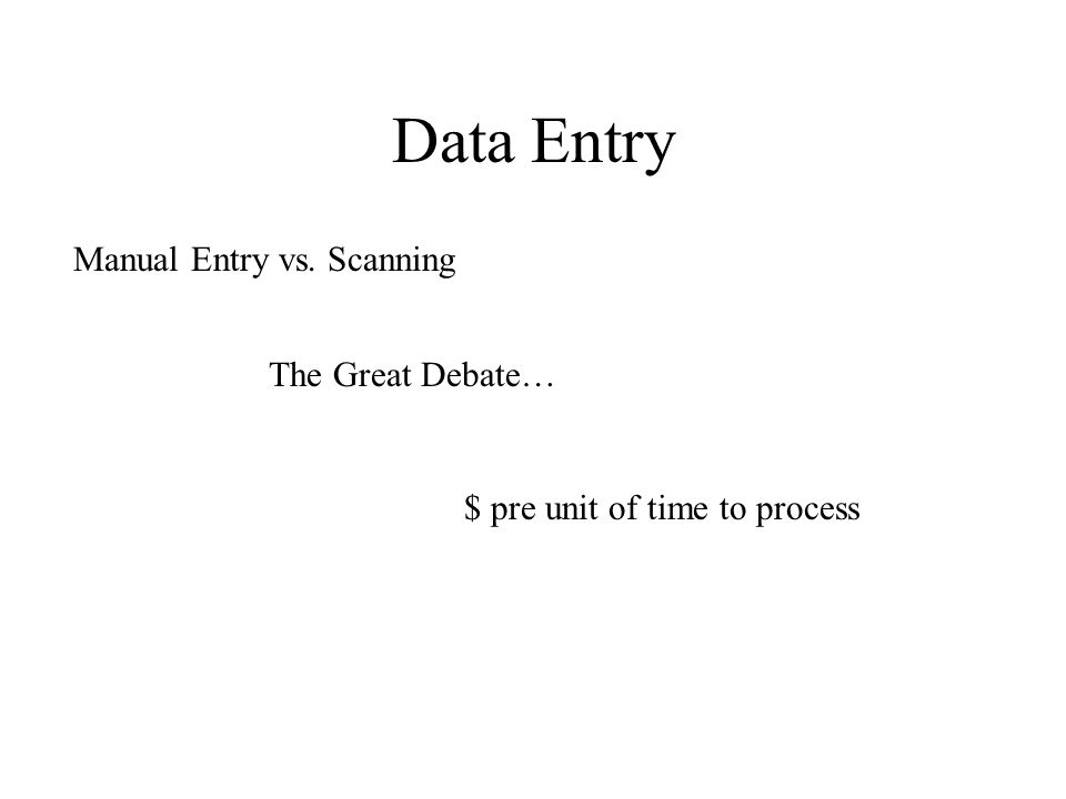 Data Entry Manual Entry vs. Scanning The Great Debate… $ pre unit of time to process
