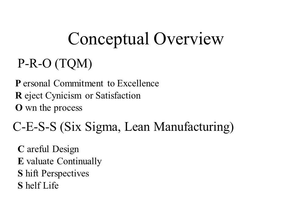 P-R-O (TQM) P ersonal Commitment to Excellence R eject Cynicism or Satisfaction O wn the process Conceptual Overview C-E-S-S (Six Sigma, Lean Manufacturing) C areful Design E valuate Continually S hift Perspectives S helf Life