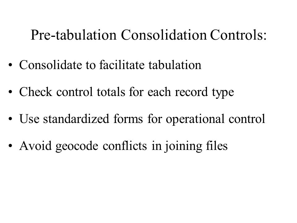 Pre-tabulation Consolidation Controls: Consolidate to facilitate tabulation Check control totals for each record type Use standardized forms for operational control Avoid geocode conflicts in joining files