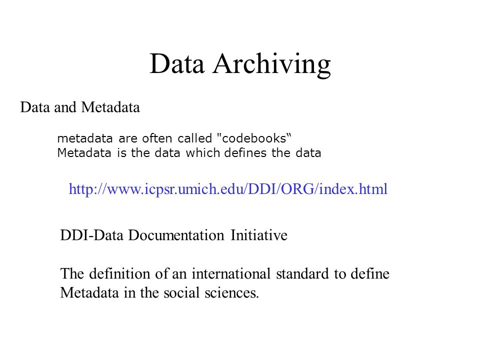 Data Archiving Data and Metadata metadata are often called codebooks Metadata is the data which defines the data http://www.icpsr.umich.edu/DDI/ORG/index.html DDI-Data Documentation Initiative The definition of an international standard to define Metadata in the social sciences.