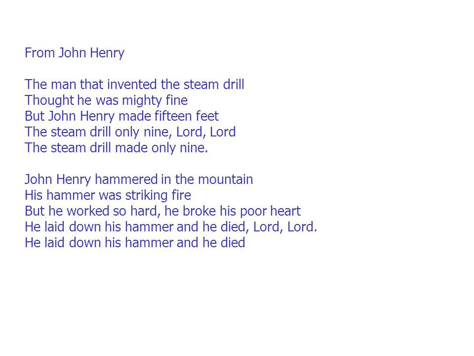 From John Henry The man that invented the steam drill Thought he was mighty fine But John Henry made fifteen feet The steam drill only nine, Lord, Lord The steam drill made only nine.