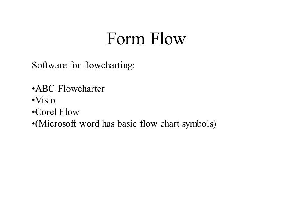 Form Flow Software for flowcharting: ABC Flowcharter Visio Corel Flow (Microsoft word has basic flow chart symbols)