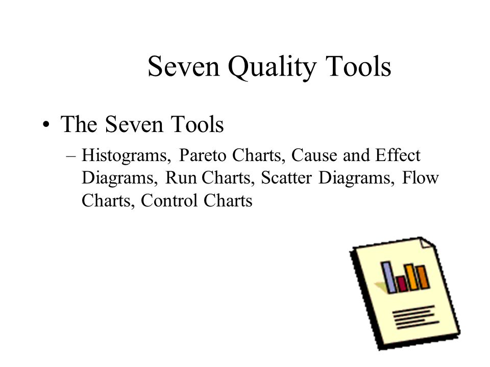 Seven Quality Tools The Seven Tools –Histograms, Pareto Charts, Cause and Effect Diagrams, Run Charts, Scatter Diagrams, Flow Charts, Control Charts
