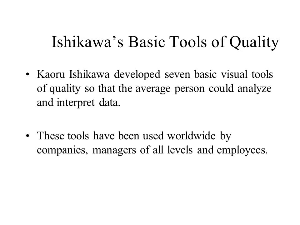 Ishikawa's Basic Tools of Quality Kaoru Ishikawa developed seven basic visual tools of quality so that the average person could analyze and interpret