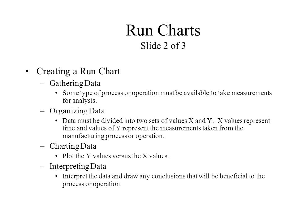 Run Charts Slide 2 of 3 Creating a Run Chart –Gathering Data Some type of process or operation must be available to take measurements for analysis. –O