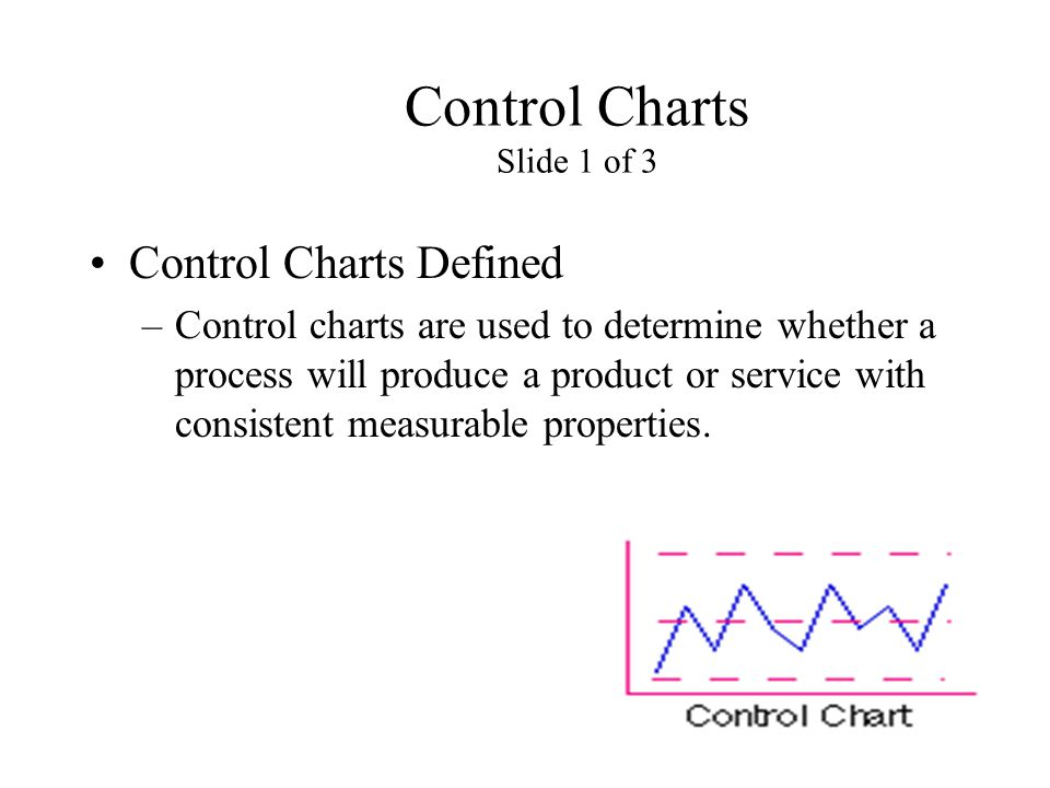 Control Charts Slide 1 of 3 Control Charts Defined –Control charts are used to determine whether a process will produce a product or service with cons