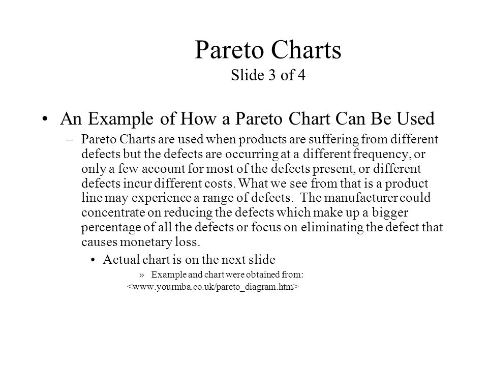 Pareto Charts Slide 3 of 4 An Example of How a Pareto Chart Can Be Used –Pareto Charts are used when products are suffering from different defects but
