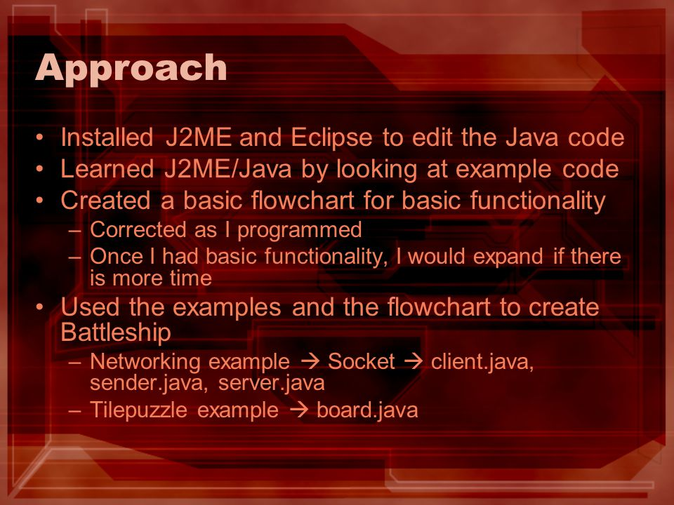 Approach Installed J2ME and Eclipse to edit the Java code Learned J2ME/Java by looking at example code Created a basic flowchart for basic functionality –Corrected as I programmed –Once I had basic functionality, I would expand if there is more time Used the examples and the flowchart to create Battleship –Networking example  Socket  client.java, sender.java, server.java –Tilepuzzle example  board.java