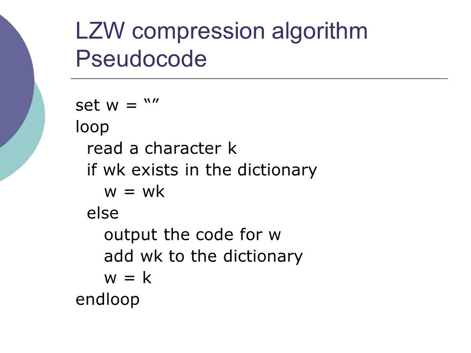 """LZW compression algorithm Pseudocode set w = """""""" loop read a character k if wk exists in the dictionary w = wk else output the code for w add wk to the"""