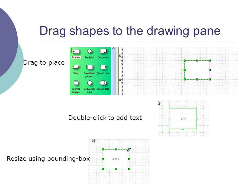 Drag shapes to the drawing pane Drag to place Double-click to add text Resize using bounding-box