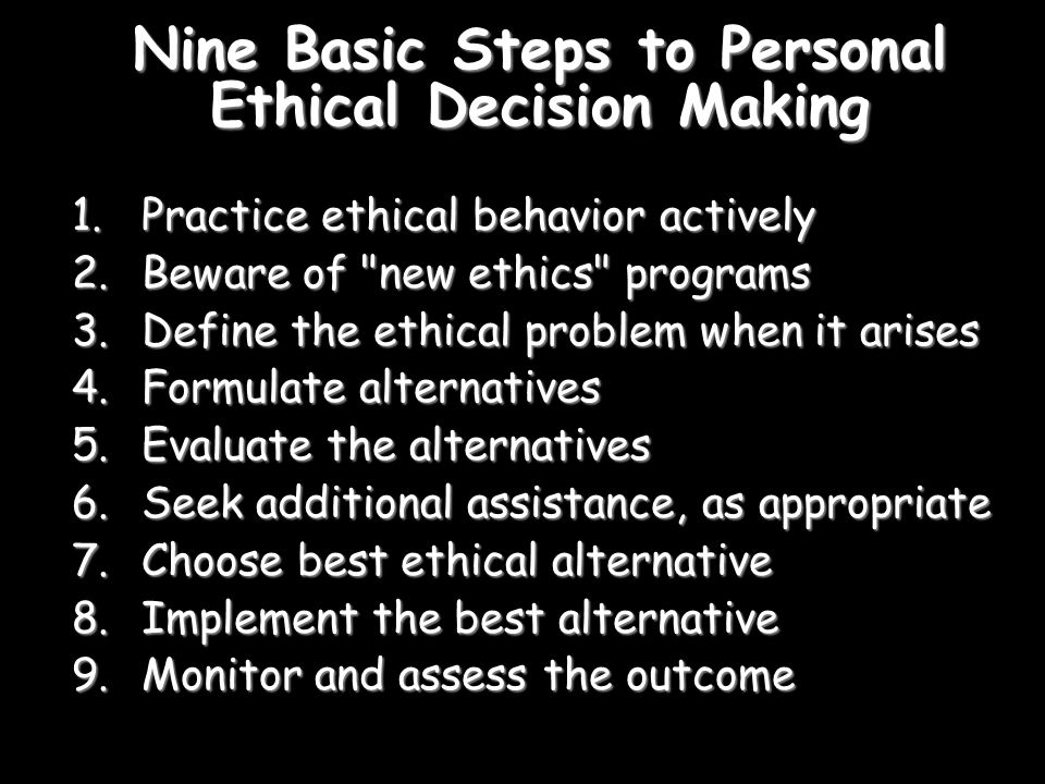 Nine Basic Steps to Personal Ethical Decision Making 1.Practice ethical behavior actively 2.Beware of new ethics programs 3.Define the ethical problem when it arises 4.Formulate alternatives 5.Evaluate the alternatives 6.Seek additional assistance, as appropriate 7.Choose best ethical alternative 8.Implement the best alternative 9.Monitor and assess the outcome
