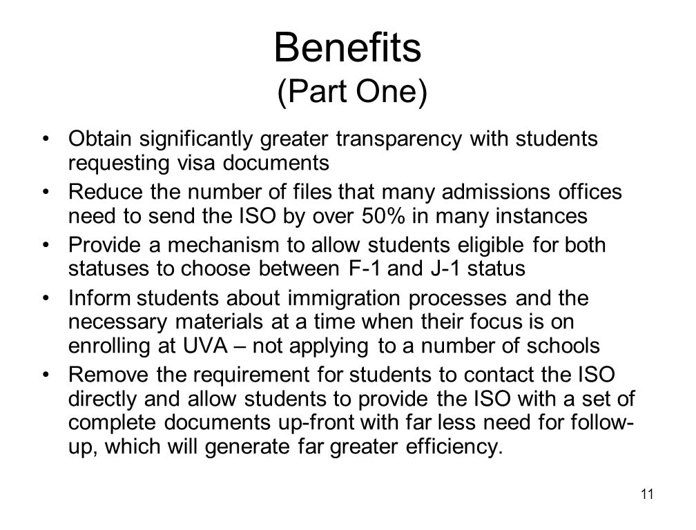 11 Benefits (Part One) Obtain significantly greater transparency with students requesting visa documents Reduce the number of files that many admissions offices need to send the ISO by over 50% in many instances Provide a mechanism to allow students eligible for both statuses to choose between F-1 and J-1 status Inform students about immigration processes and the necessary materials at a time when their focus is on enrolling at UVA – not applying to a number of schools Remove the requirement for students to contact the ISO directly and allow students to provide the ISO with a set of complete documents up-front with far less need for follow- up, which will generate far greater efficiency.