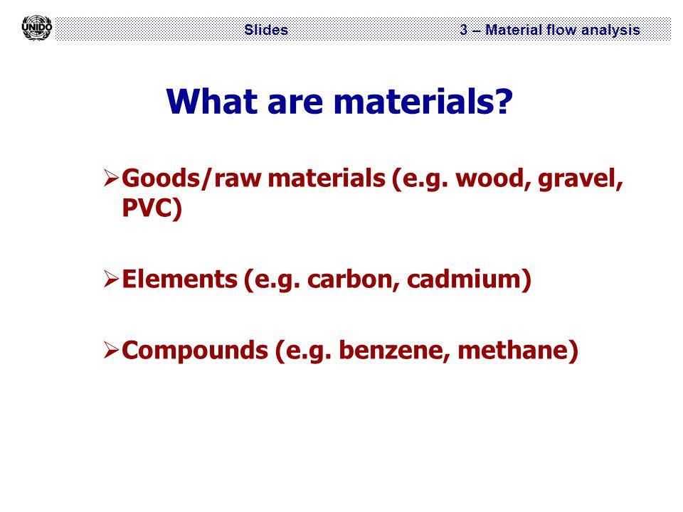 Slides 3 – Material flow analysis What are materials?  Goods/raw materials (e.g. wood, gravel, PVC)  Elements (e.g. carbon, cadmium)  Compounds (e.