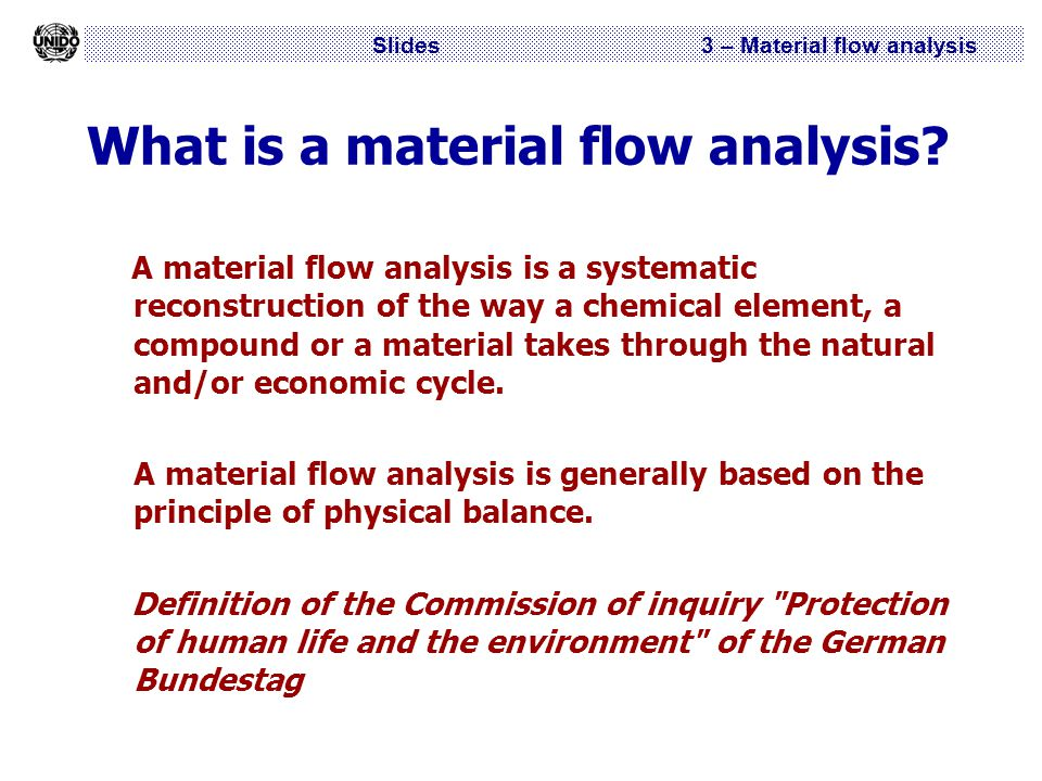 Slides 3 – Material flow analysis What is a material flow analysis? A material flow analysis is a systematic reconstruction of the way a chemical elem