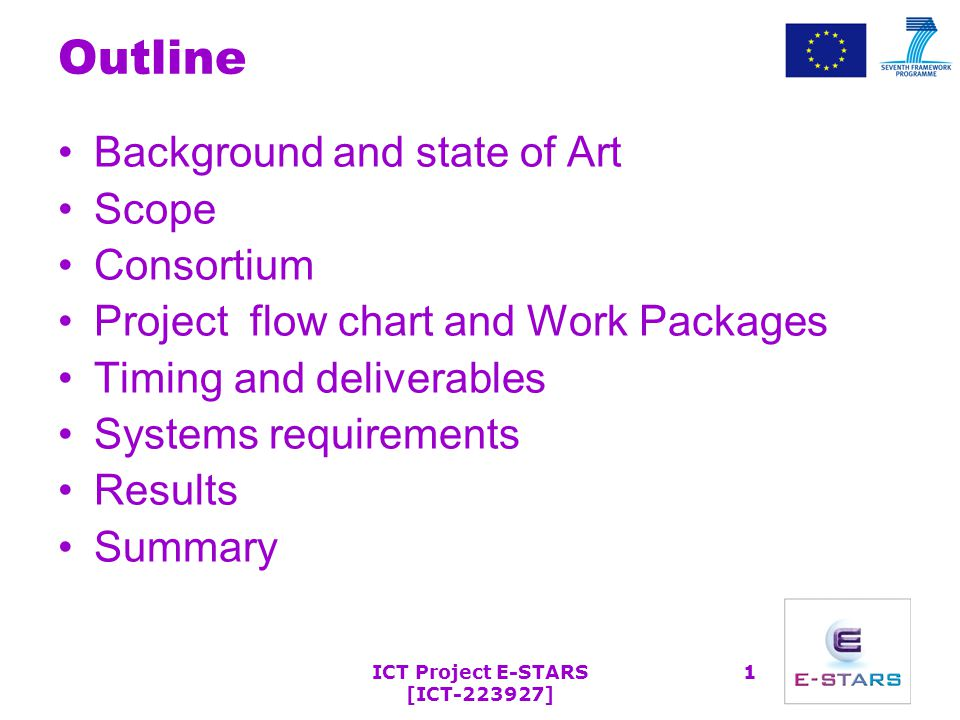 ICT Project E-STARS [ICT-223927] 1 Outline Background and state of Art Scope Consortium Project flow chart and Work Packages Timing and deliverables Systems requirements Results Summary
