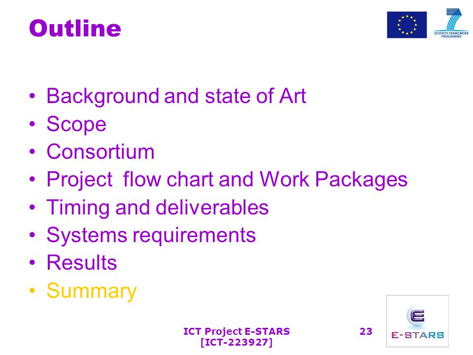 ICT Project E-STARS [ICT-223927] 23 Outline Background and state of Art Scope Consortium Project flow chart and Work Packages Timing and deliverables Systems requirements Results Summary