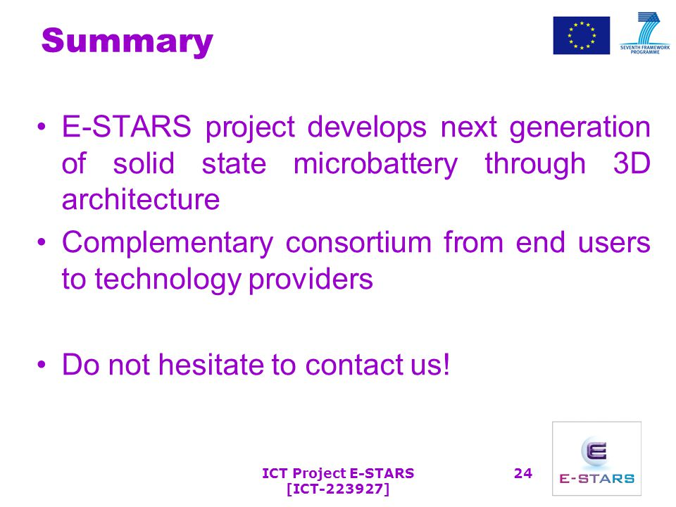 ICT Project E-STARS [ICT-223927] 24 Summary E-STARS project develops next generation of solid state microbattery through 3D architecture Complementary consortium from end users to technology providers Do not hesitate to contact us!