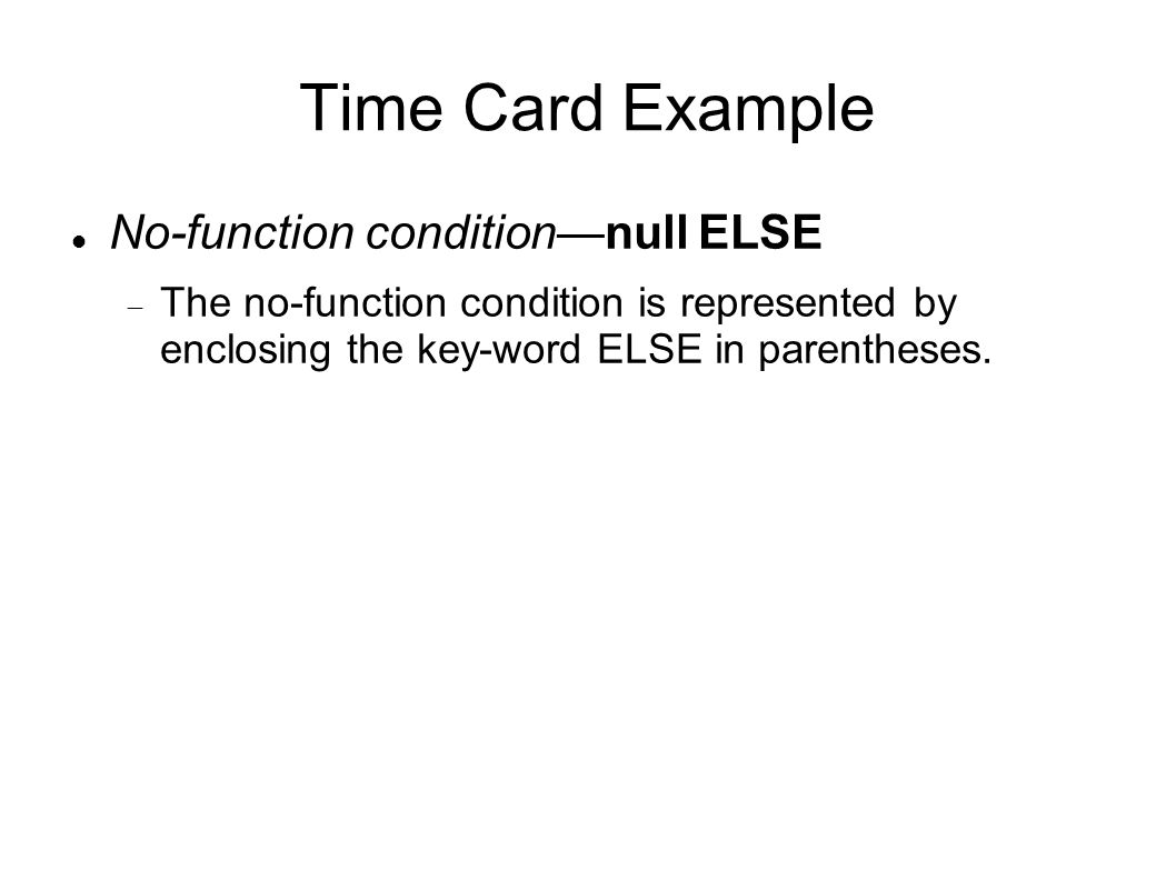 Time Card Example No-function condition—null ELSE  The no-function condition is represented by enclosing the key-word ELSE in parentheses.