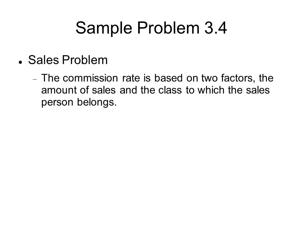 Sample Problem 3.4 Sales Problem  The commission rate is based on two factors, the amount of sales and the class to which the sales person belongs.