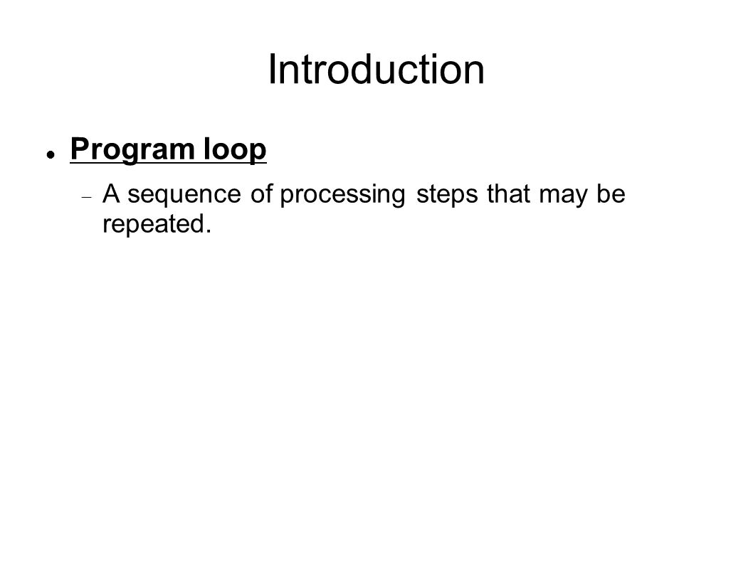 Introduction Program loop  A sequence of processing steps that may be repeated.