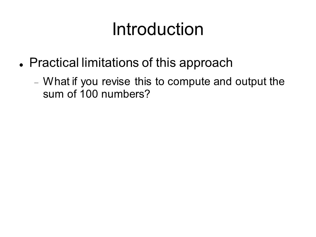 Introduction Practical limitations of this approach  What if you revise this to compute and output the sum of 100 numbers