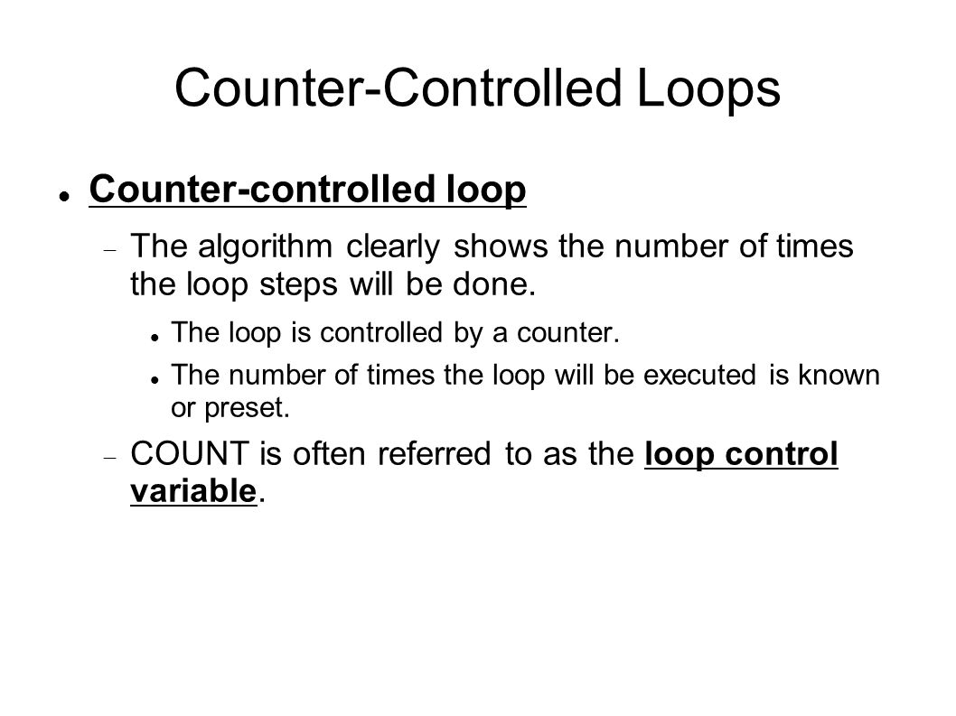 Counter-Controlled Loops Counter-controlled loop  The algorithm clearly shows the number of times the loop steps will be done.