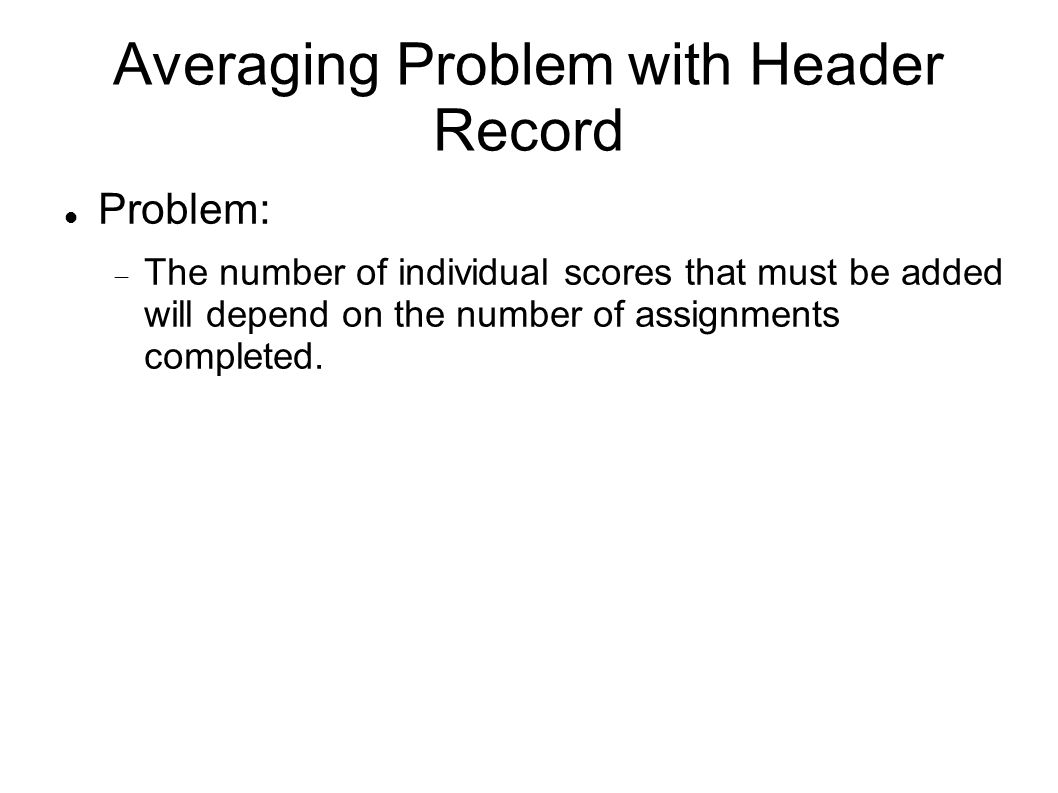 Averaging Problem with Header Record Problem:  The number of individual scores that must be added will depend on the number of assignments completed.