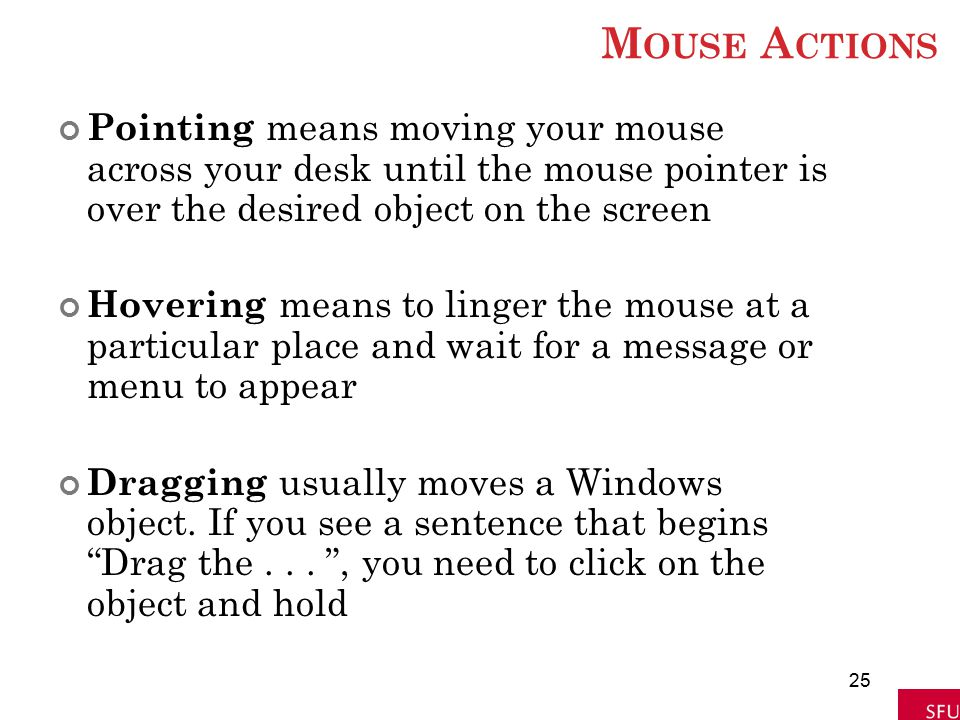 M OUSE A CTIONS Pointing means moving your mouse across your desk until the mouse pointer is over the desired object on the screen Hovering means to l