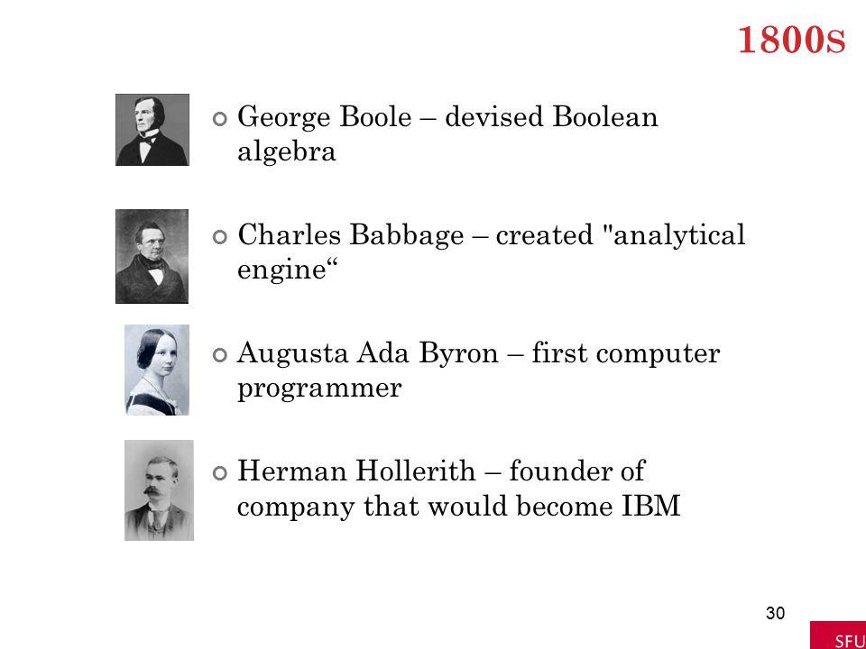 1800 S George Boole – devised Boolean algebra Charles Babbage – created