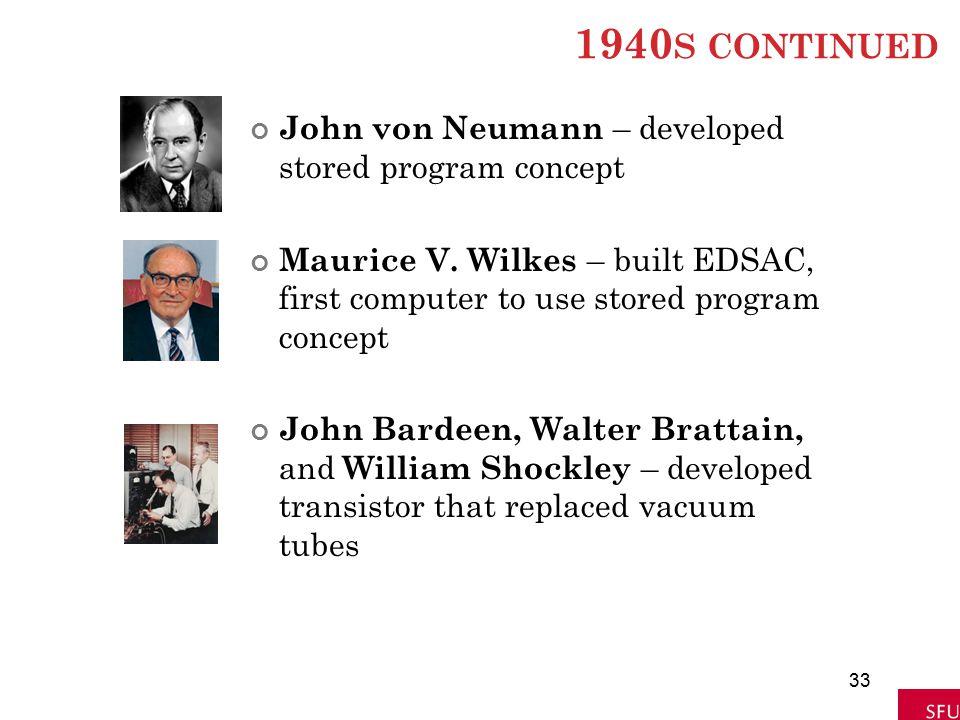 1940 S CONTINUED John von Neumann – developed stored program concept Maurice V. Wilkes – built EDSAC, first computer to use stored program concept Joh
