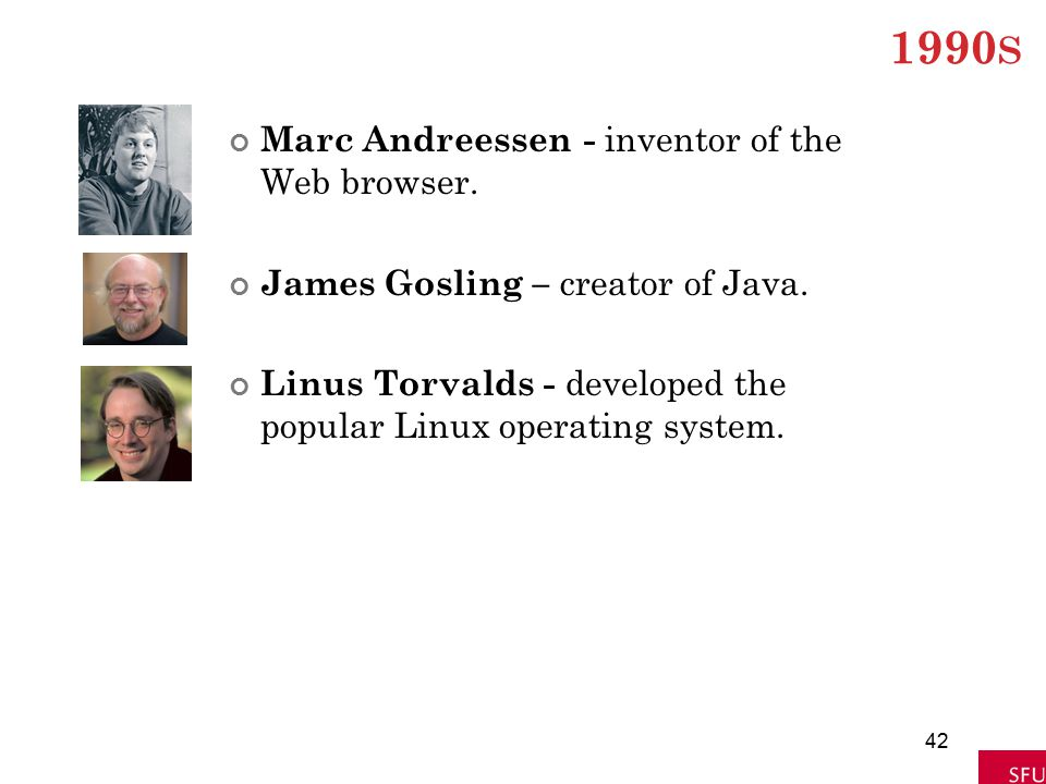 1990 S Marc Andreessen - inventor of the Web browser. James Gosling – creator of Java. Linus Torvalds - developed the popular Linux operating system.