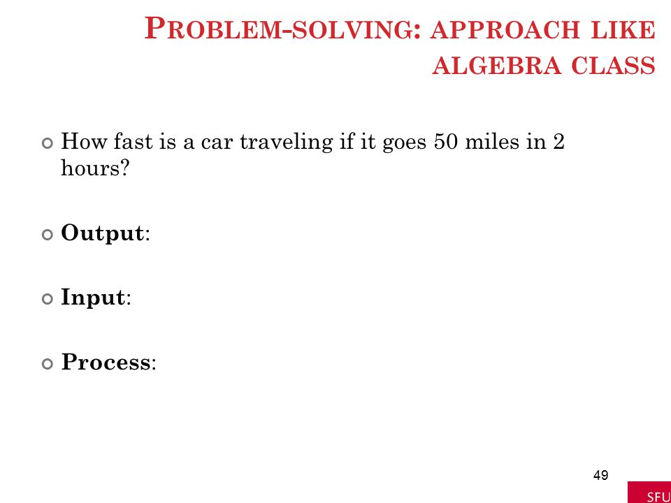 P ROBLEM - SOLVING : APPROACH LIKE ALGEBRA CLASS How fast is a car traveling if it goes 50 miles in 2 hours? Output : Input : Process : 49