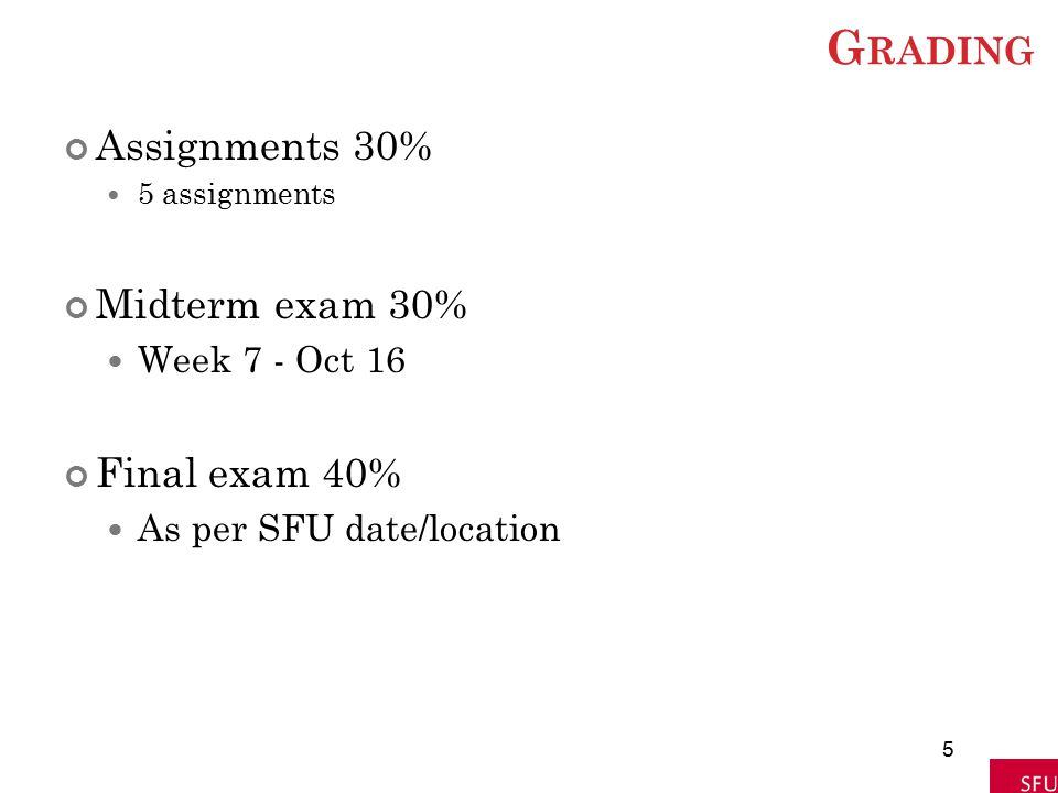 G RADING Assignments 30% 5 assignments Midterm exam 30% Week 7 - Oct 16 Final exam 40% As per SFU date/location 5