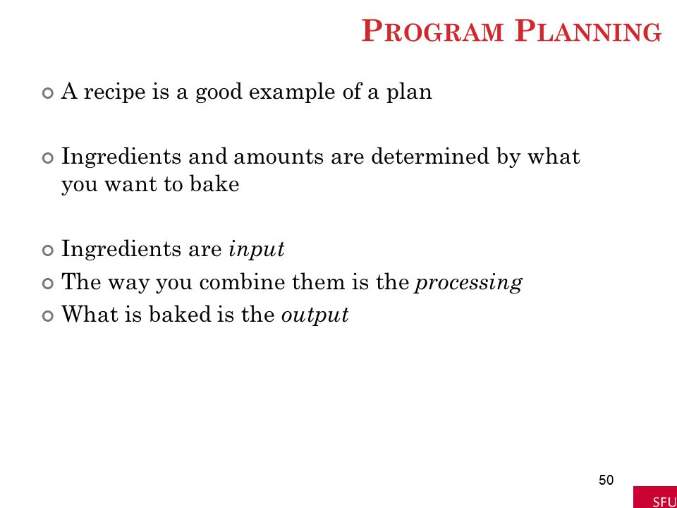 P ROGRAM P LANNING A recipe is a good example of a plan Ingredients and amounts are determined by what you want to bake Ingredients are input The way