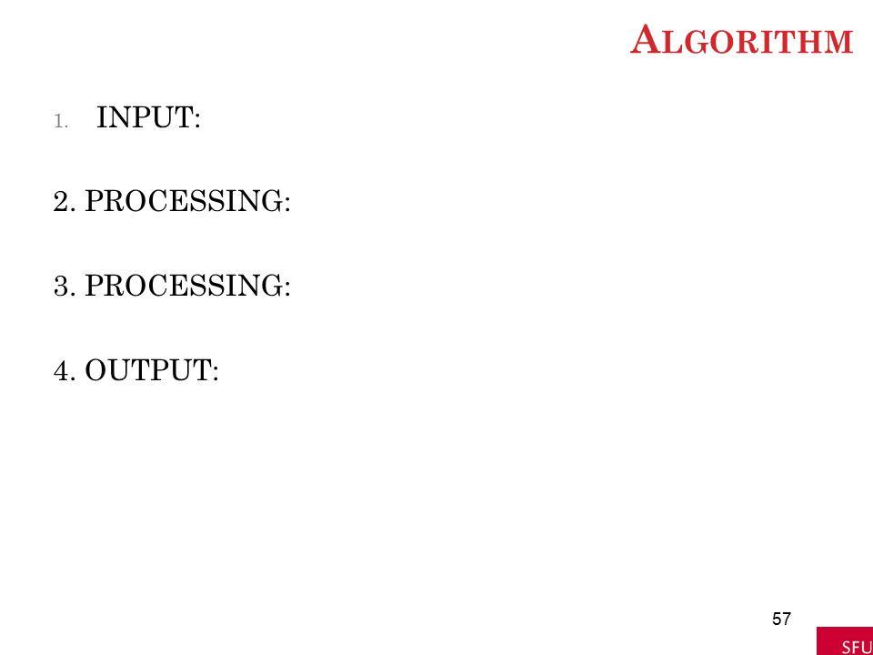 A LGORITHM 1. INPUT: 2. PROCESSING: 3. PROCESSING: 4. OUTPUT: 57