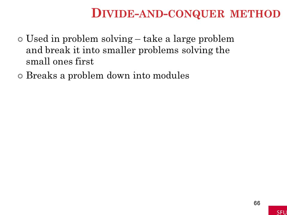 D IVIDE - AND - CONQUER METHOD Used in problem solving – take a large problem and break it into smaller problems solving the small ones first Breaks a