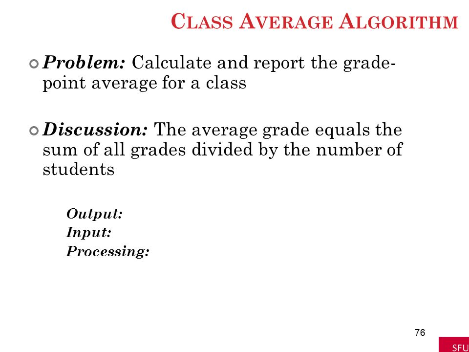 C LASS A VERAGE A LGORITHM Problem: Calculate and report the grade- point average for a class Discussion: The average grade equals the sum of all grad