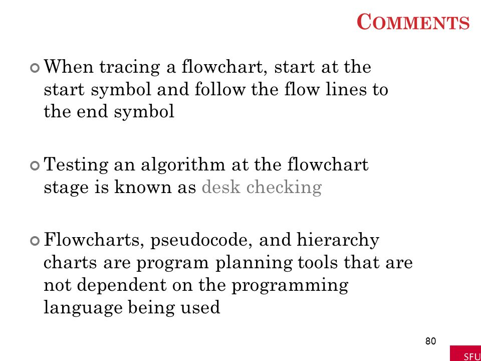 C OMMENTS When tracing a flowchart, start at the start symbol and follow the flow lines to the end symbol Testing an algorithm at the flowchart stage