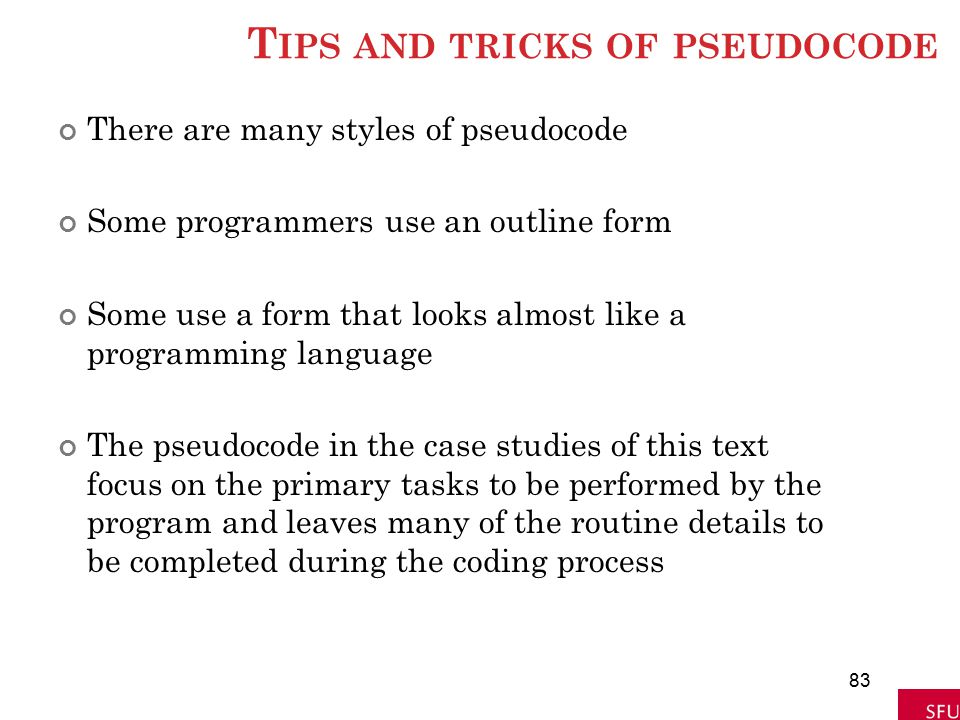 T IPS AND TRICKS OF PSEUDOCODE There are many styles of pseudocode Some programmers use an outline form Some use a form that looks almost like a progr