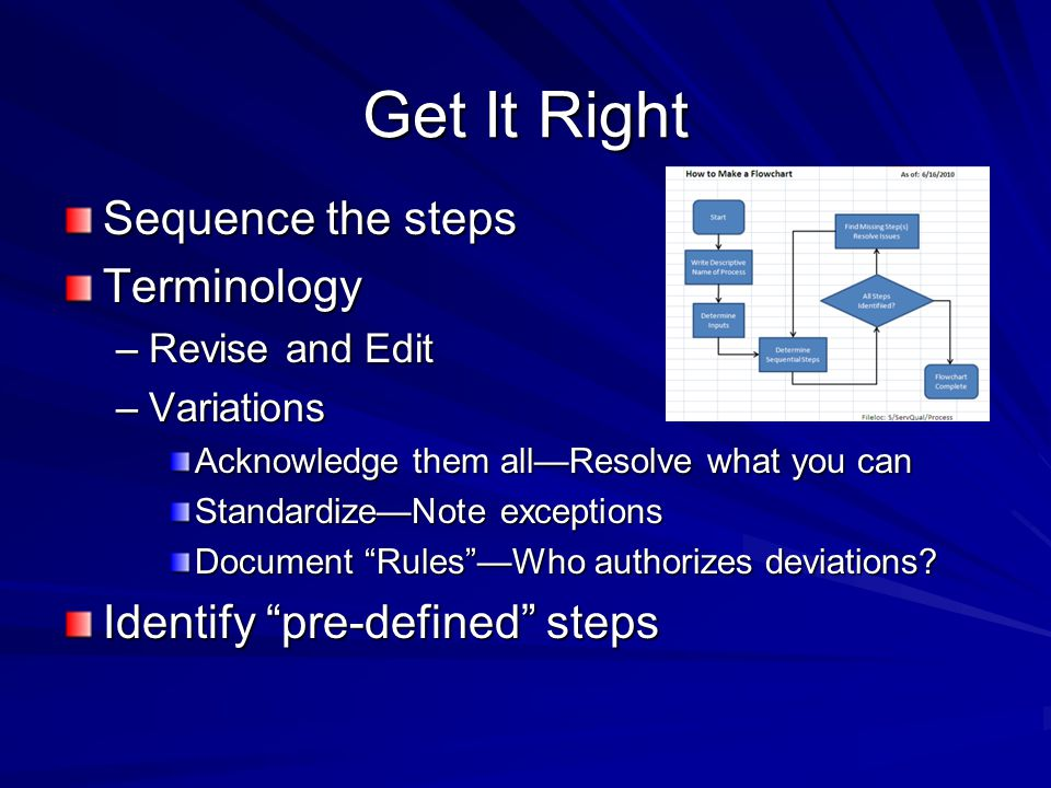 Get It Right Sequence the steps Terminology –Revise and Edit –Variations Acknowledge them all—Resolve what you can Standardize—Note exceptions Documen