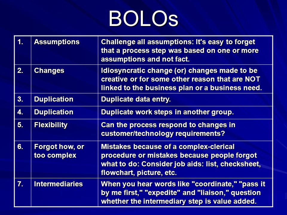 BOLOs 1. 1. Assumptions Challenge all assumptions: It's easy to forget that a process step was based on one or more assumptions and not fact. 2.Change