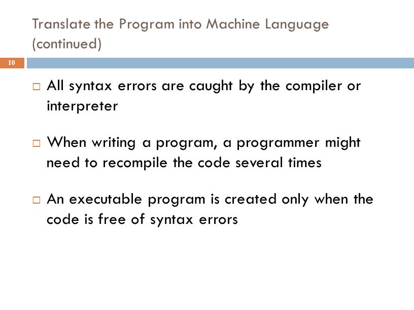 Translate the Program into Machine Language (continued) 10  All syntax errors are caught by the compiler or interpreter  When writing a program, a p