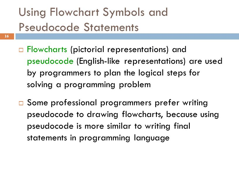 Using Flowchart Symbols and Pseudocode Statements 16  Flowcharts (pictorial representations) and pseudocode (English-like representations) are used b
